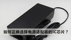 如何正确选择电源适配器的IC芯片?