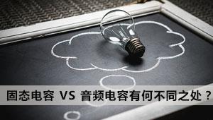 科普:固态电容 VS 音频电容有何与众不同之处?