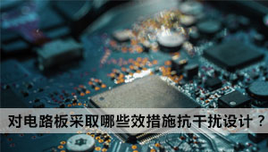 怎么快人一步对电路板采取哪些有效措施进行抗干扰设计?