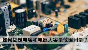 教你如何轻松搞定电容和电感的大容量范围测量?