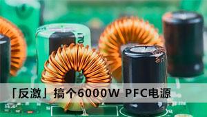 「反激」搞个6000W PFC电源